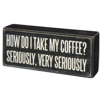 """small sign which reads """"How do I take my coffee? Seriously, very seriously"""""""